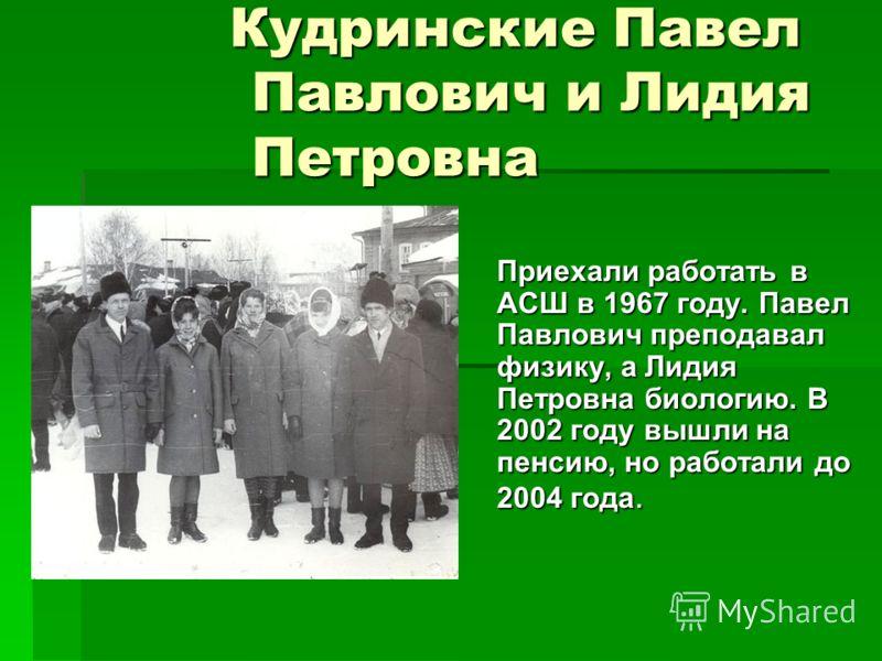 Кудринские Павел Павлович и Лидия Петровна Приехали работать в АСШ в 1967 году. Павел Павлович преподавал физику, а Лидия Петровна биологию. В 2002 году вышли на пенсию, но работали до 2004 года.