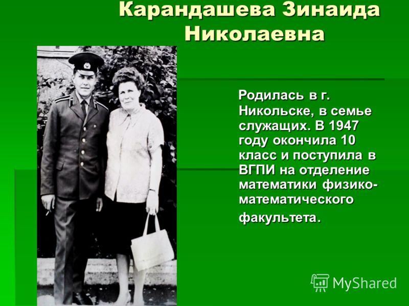 Карандашева Зинаида Николаевна Родилась в г. Никольске, в семье служащих. В 1947 году окончила 10 класс и поступила в ВГПИ на отделение математики физико- математического факультета. Родилась в г. Никольске, в семье служащих. В 1947 году окончила 10