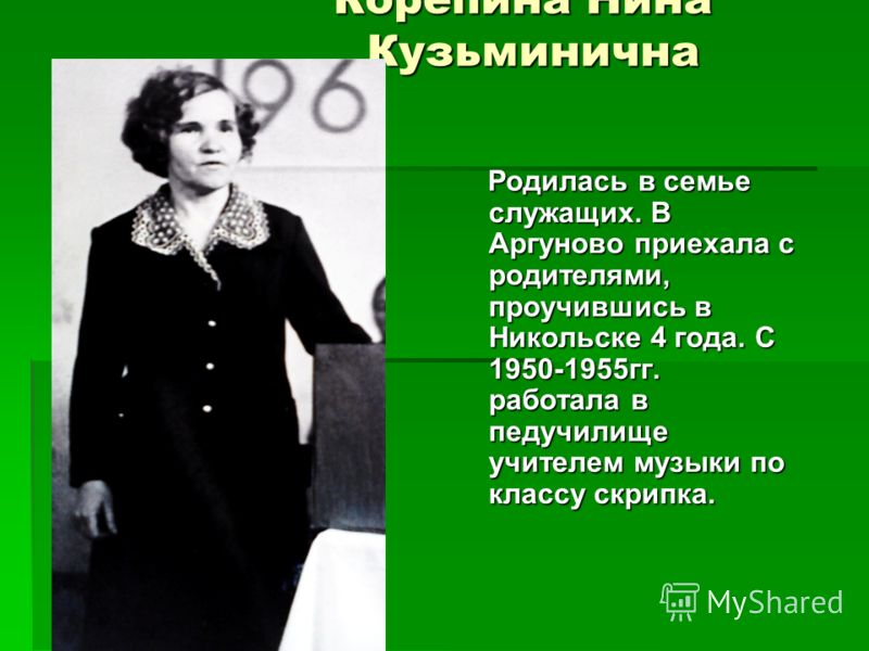Корепина Нина Кузьминична Родилась в семье служащих. В Аргуново приехала с родителями, проучившись в Никольске 4 года. С 1950-1955гг. работала в педучилище учителем музыки по классу скрипка. Родилась в семье служащих. В Аргуново приехала с родителями