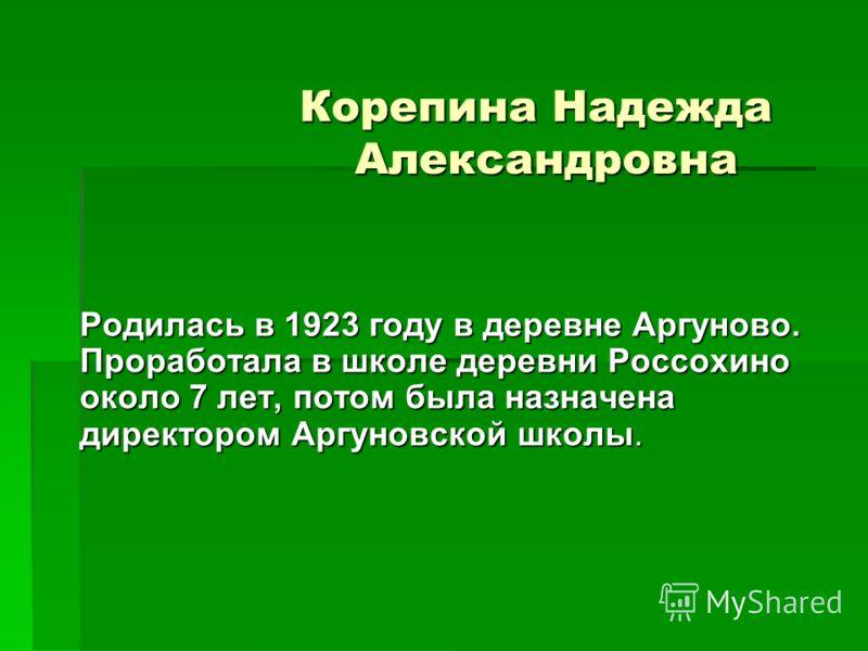 Корепина Надежда Александровна Родилась в 1923 году в деревне Аргуново. Проработала в школе деревни Россохино около 7 лет, потом была назначена директором Аргуновской школы.
