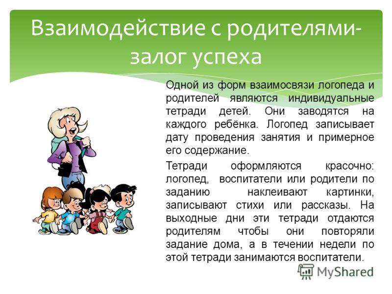 Одной из форм взаимосвязи логопеда и родителей являются индивидуальные тетради детей. Они заводятся на каждого ребёнка. Логопед записывает дату проведения занятия и примерное его содержание. Тетради оформляются красочно: логопед, воспитатели или роди