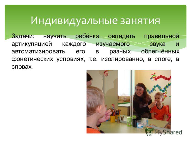 Индивидуальные занятия Задачи: научить ребёнка овладеть правильной артикуляцией каждого изучаемого звука и автоматизировать его в разных облегчённых фонетических условиях, т.е. изолированно, в слоге, в словах.