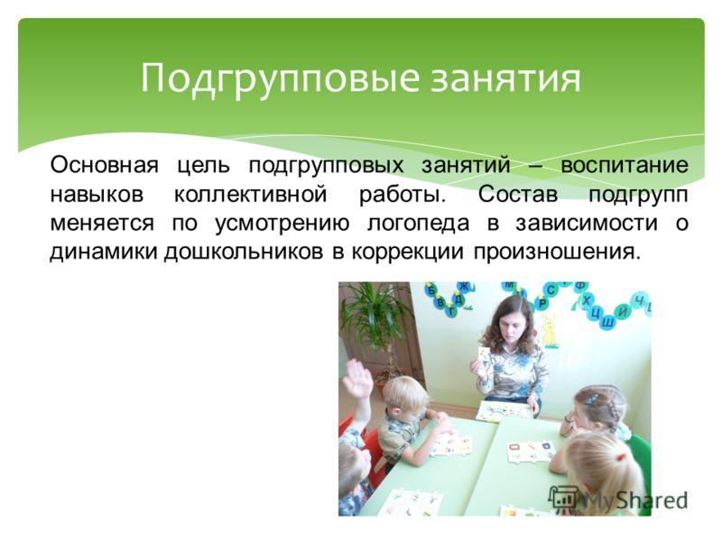 Основная цель подгрупповых занятий – воспитание навыков коллективной работы. Состав подгрупп меняется по усмотрению логопеда в зависимости о динамики дошкольников в коррекции произношения. Подгрупповые занятия