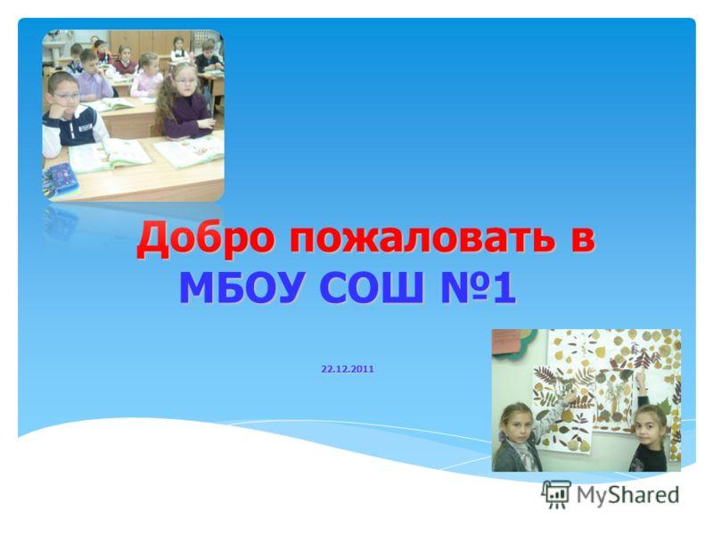 Добро пожаловать в МБОУ СОШ 1 22.12.2011 Добро пожаловать в МБОУ СОШ 1 22.12.2011