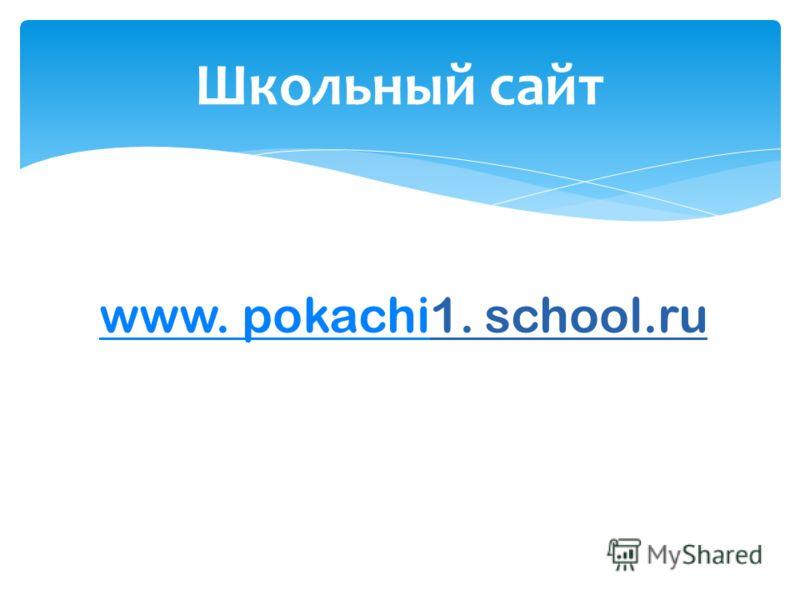 Школьный сайт www. pokachiwww. pokachi1. school.ru