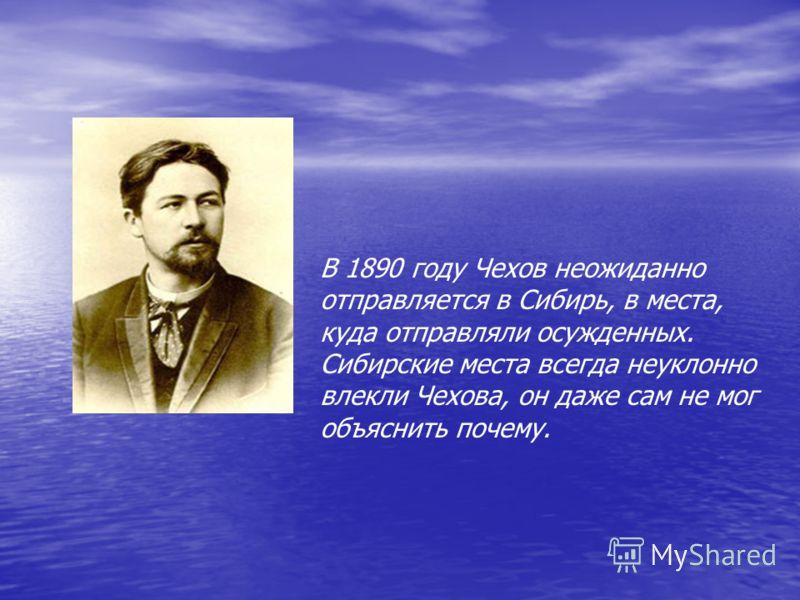 В 1890 году Чехов неожиданно отправляется в Сибирь, в места, куда отправляли осужденных. Сибирские места всегда неуклонно влекли Чехова, он даже сам не мог объяснить почему.