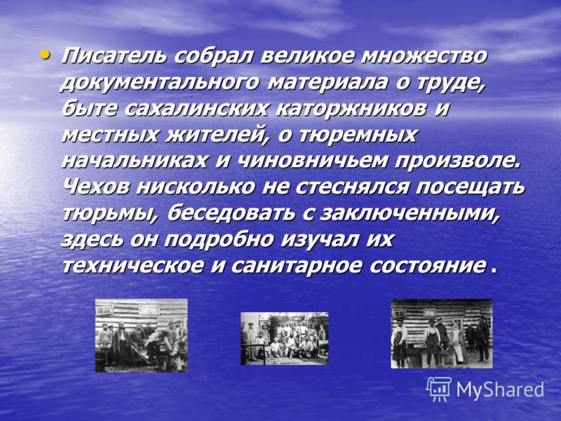 Писатель собрал великое множество документального материала о труде, быте сахалинских каторжников и местных жителей, о тюремных начальниках и чиновничьем произволе. Чехов нисколько не стеснялся посещать тюрьмы, беседовать с заключенными, здесь он под