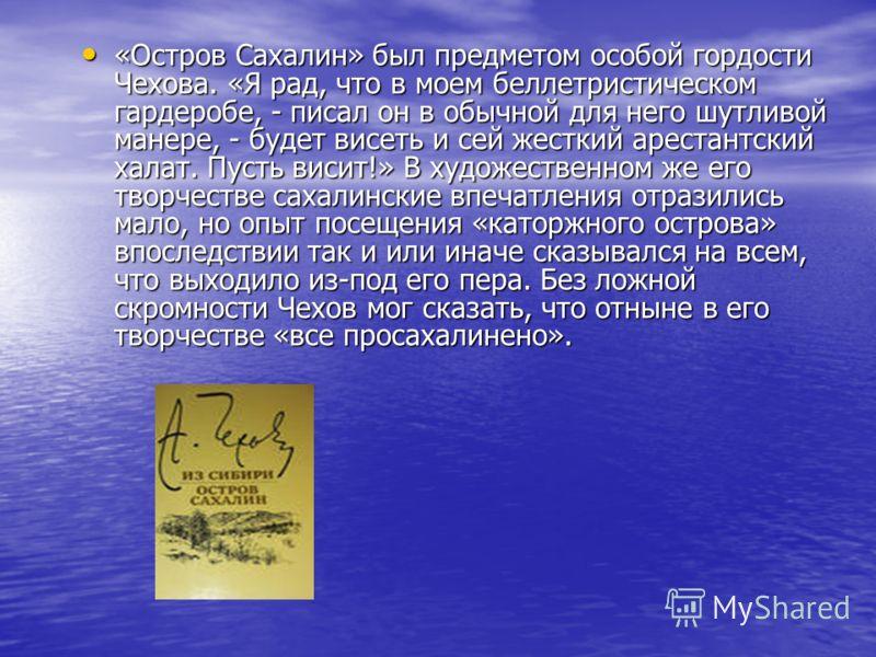 «Остров Сахалин» был предметом особой гордости Чехова. «Я рад, что в моем беллетристическом гардеробе, - писал он в обычной для него шутливой манере, - будет висеть и сей жесткий арестантский халат. Пусть висит!» В художественном же его творчестве са