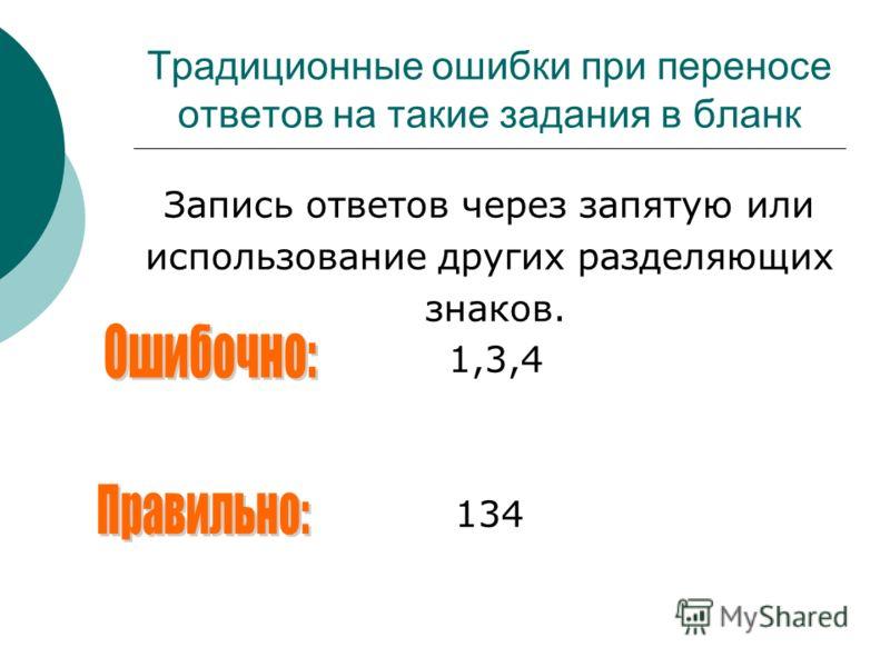 Традиционные ошибки при переносе ответов на такие задания в бланк Запись ответов через запятую или использование других разделяющих знаков. 1,3,4 134