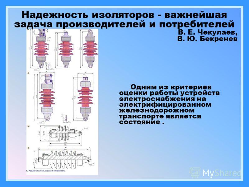 Надежность изоляторов - важнейшая задача производителей и потребителей В. Е. Чекулаев, В. Ю. Бекренев Одним из критериев оценки работы устройств электроснабжения на электрифицированном железнодорожном транспорте является состояние.