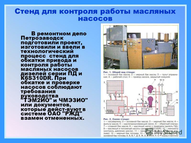 Стенд для контроля работы масляных насосов В ремонтном депо Петрозаводск подготовили проект, изготовили и ввели в технологический процесс стенд для обкатки привода и контроля работы масляных насосов дизелей серии ПД и К6S310DR. При обкатке и проверке