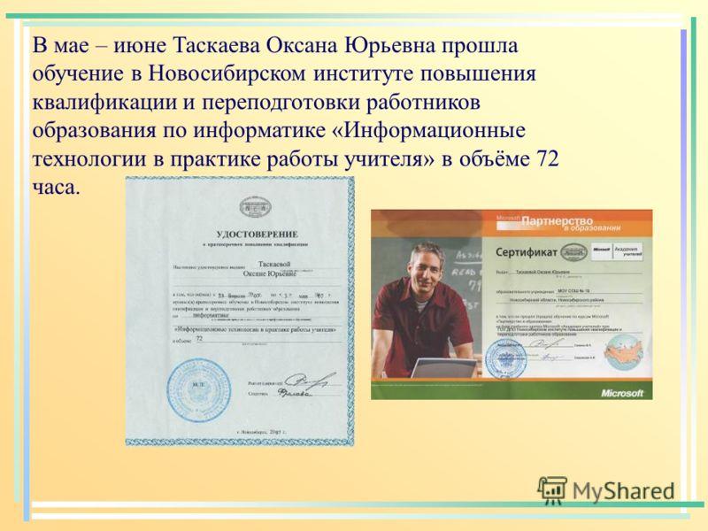 В мае – июне Таскаева Оксана Юрьевна прошла обучение в Новосибирском институте повышения квалификации и переподготовки работников образования по информатике «Информационные технологии в практике работы учителя» в объёме 72 часа.