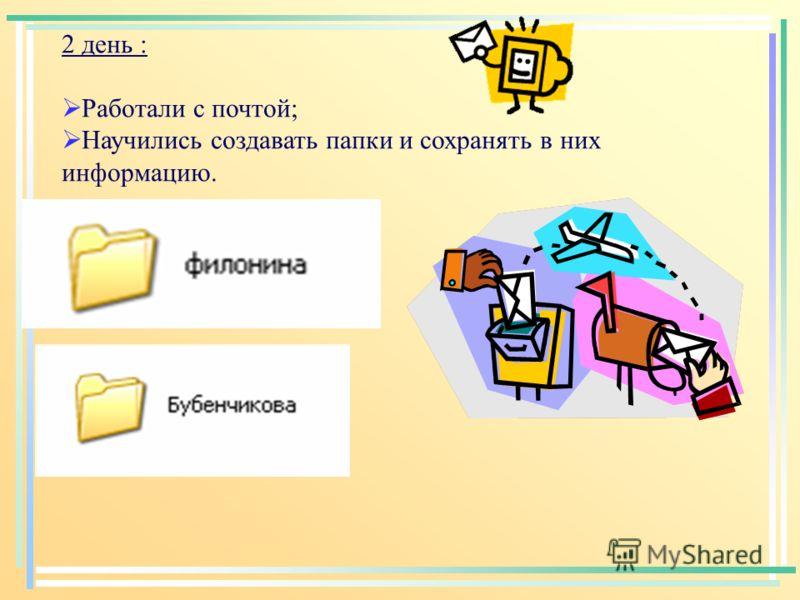 2 день : Работали с почтой; Научились создавать папки и сохранять в них информацию.