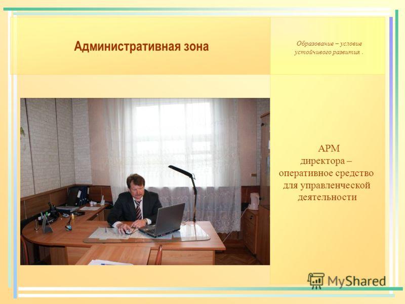 Административная зона АРМ директора – оперативное средство для управленческой деятельности Образование – условие устойчивого развития.