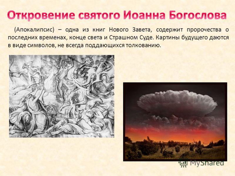 (Апокалипсис) – одна из книг Нового Завета, содержит пророчества о последних временах, конце света и Страшном Суде. Картины будущего даются в виде символов, не всегда поддающихся толкованию.