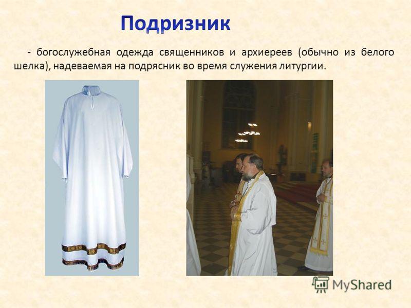 - богослужебная одежда священников и архиереев (обычно из белого шелка), надеваемая на подрясник во время служения литургии.
