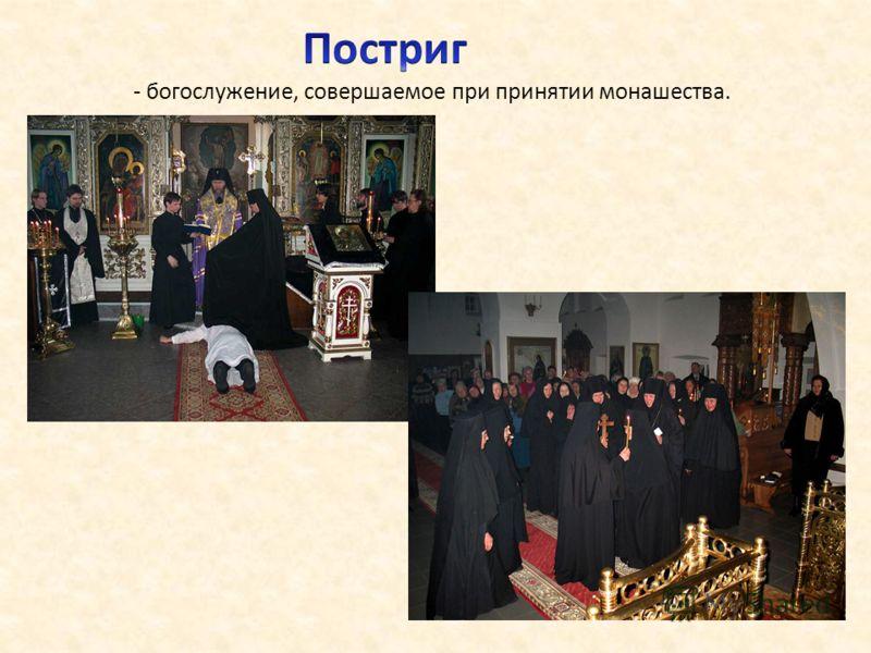 - богослужение, совершаемое при принятии монашества.