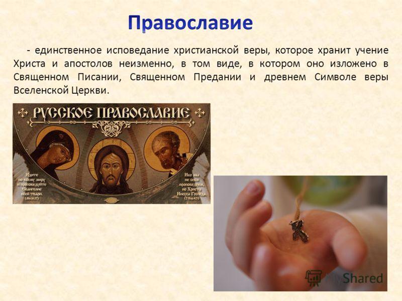 - единственное исповедание христианской веры, которое хранит учение Христа и апостолов неизменно, в том виде, в котором оно изложено в Священном Писании, Священном Предании и древнем Символе веры Вселенской Церкви.
