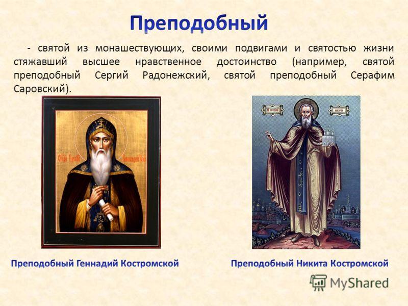 - святой из монашествующих, своими подвигами и святостью жизни стяжавший высшее нравственное достоинство (например, святой преподобный Сергий Радонежский, святой преподобный Серафим Саровский).