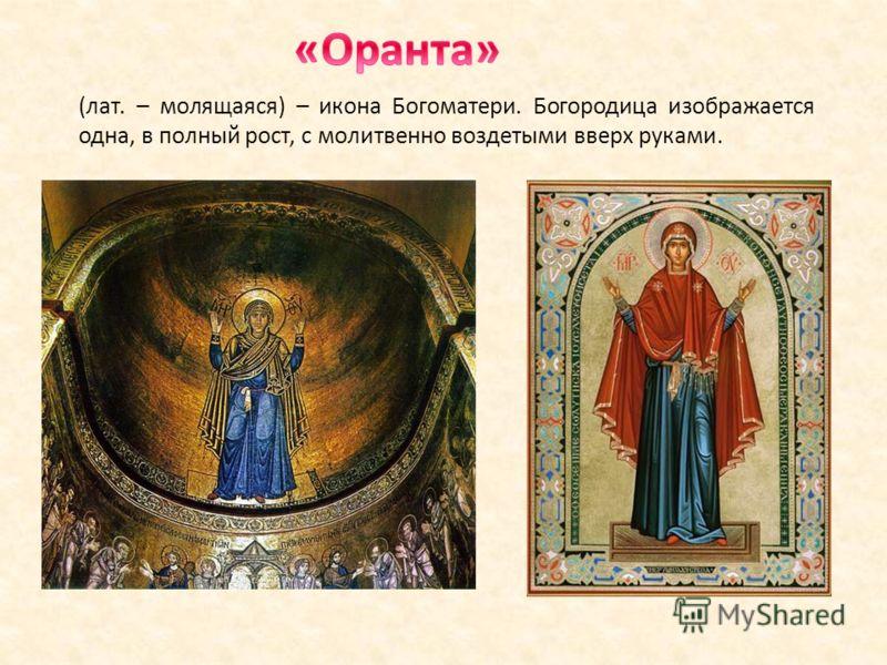 (лат. – молящаяся) – икона Богоматери. Богородица изображается одна, в полный рост, с молитвенно воздетыми вверх руками.