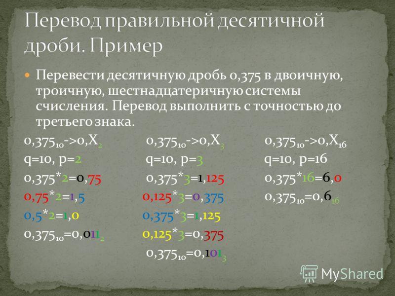Перевести десятичную дробь 0,375 в двоичную, троичную, шестнадцатеричную системы счисления. Перевод выполнить с точностью до третьего знака. 0,375 10 ->0,X 2 0,375 10 ->0,X 3 0,375 10 ->0,X 16 q=10, p=2 q=10, p=3 q=10, p=16 0,375*2=0,75 0,375*3=1,125