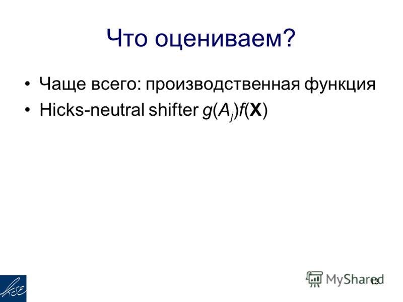 Что оцениваем? Чаще всего: производственная функция Hicks-neutral shifter g(A j )f(X) 13