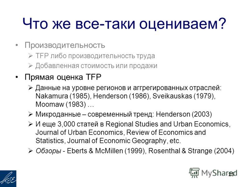 Что же все-таки оцениваем? Производительность TFP либо производительность труда Добавленная стоимость или продажи Прямая оценка TFP Данные на уровне регионов и аггрегированных отраслей: Nakamura (1985), Henderson (1986), Sveikauskas (1979), Moomaw (1