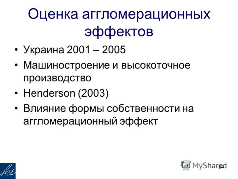 Оценка аггломерационных эффектов Украина 2001 – 2005 Машиностроение и высокоточное производство Henderson (2003) Влияние формы собственности на аггломерационный эффект 64