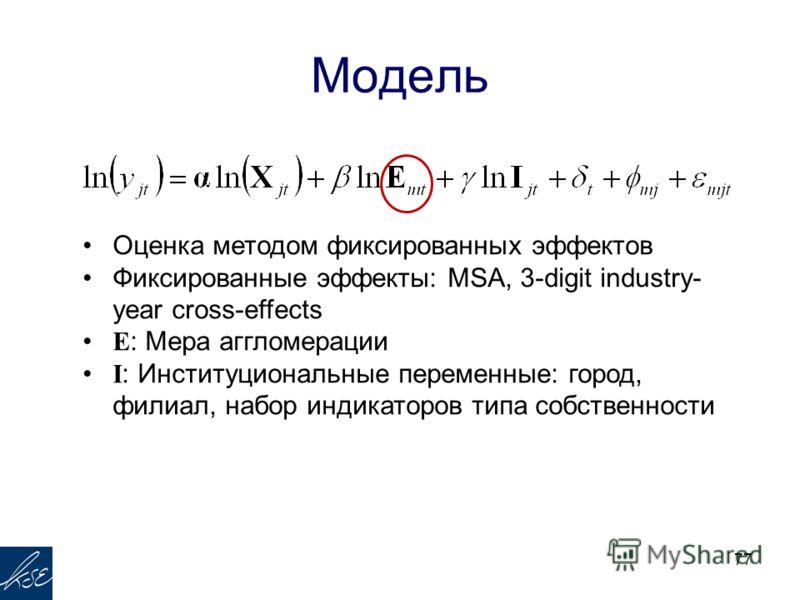 Модель 77 Оценка методом фиксированных эффектов Фиксированные эффекты: MSA, 3-digit industry- year cross-effects E : Мера аггломерации I : Институциональные переменные: город, филиал, набор индикаторов типа собственности