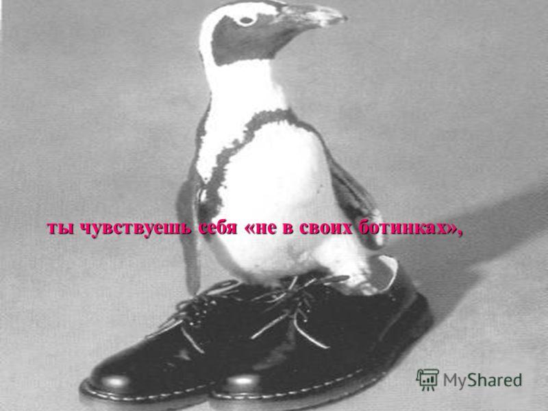 ты чувствуешь себя «не в своих ботинках»,