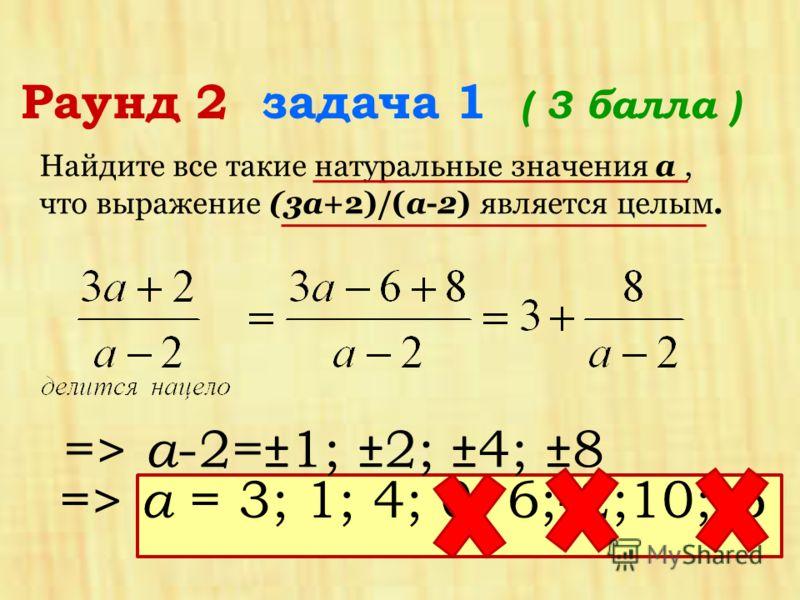 Раунд 2 задача 1 ( 3 балла ) Найдите все такие натуральные значения a, что выражение (3a+2)/(a-2) является целым. => а -2=±1; ±2; ±4; ±8 => а = 3; 1; 4; 0; 6;-2;10;-6