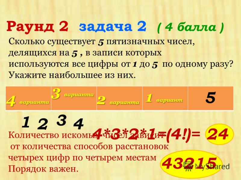 Сколько существует 5 пятизначных чисел, делящихся на 5, в записи которых используются все цифры от 1 до 5 по одному разу? Укажите наибольшее из них. Раунд 2 задача 2 ( 4 балла ) Количество искомых чисел зависит от количества способов расстановок четы