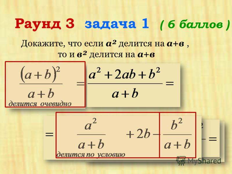 Раунд 3 задача 1 ( 6 баллов ) Докажите, что если a² делится на a+в, то и в² делится на a+в