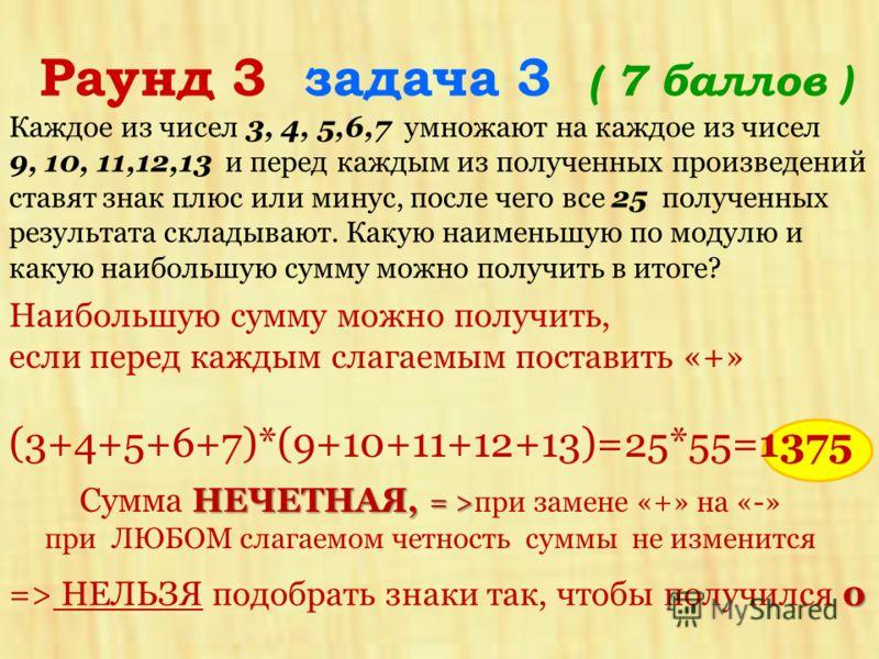 Каждое из чисел 3, 4, 5,6,7 умножают на каждое из чисел 9, 10, 11,12,13 и перед каждым из полученных произведений ставят знак плюс или минус, после чего все 25 полученных результата складывают. Какую наименьшую по модулю и какую наибольшую сумму можн