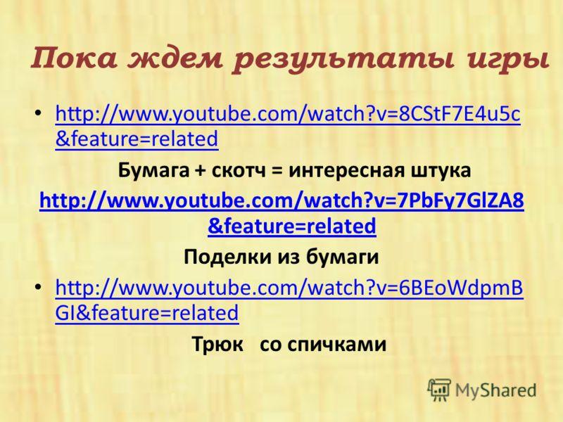 Пока ждем результаты игры http://www.youtube.com/watch?v=8CStF7E4u5c &feature=related http://www.youtube.com/watch?v=8CStF7E4u5c &feature=related Бумага + скотч = интересная штука http://www.youtube.com/watch?v=7PbFy7GlZA8 &feature=related Поделки из