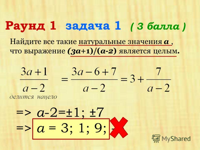 Раунд 1 задача 1 ( 3 балла ) Найдите все такие натуральные значения a, что выражение (3a+1)/(a-2) является целым. => а -2=±1; ±7 => а = 3; 1; 9; -5