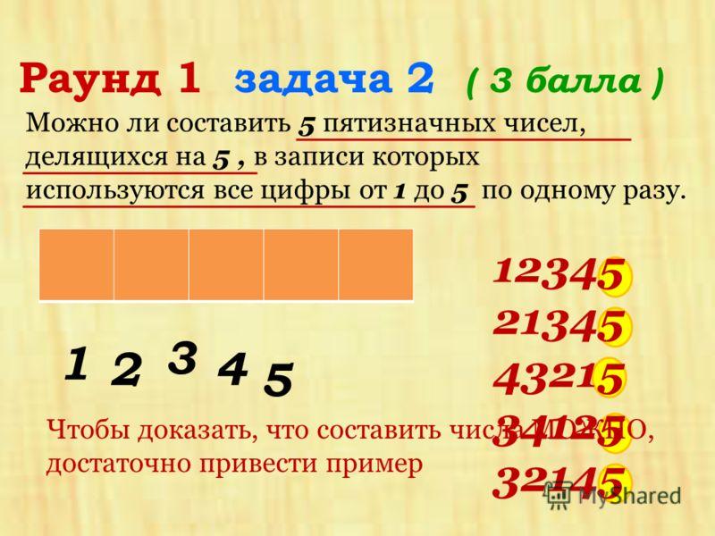 Можно ли составить 5 пятизначных чисел, делящихся на 5, в записи которых используются все цифры от 1 до 5 по одному разу. Раунд 1 задача 2 ( 3 балла ) 1 2 3 4 5 Чтобы доказать, что составить числа МОЖНО, достаточно привести пример 12345 21345 43215 3