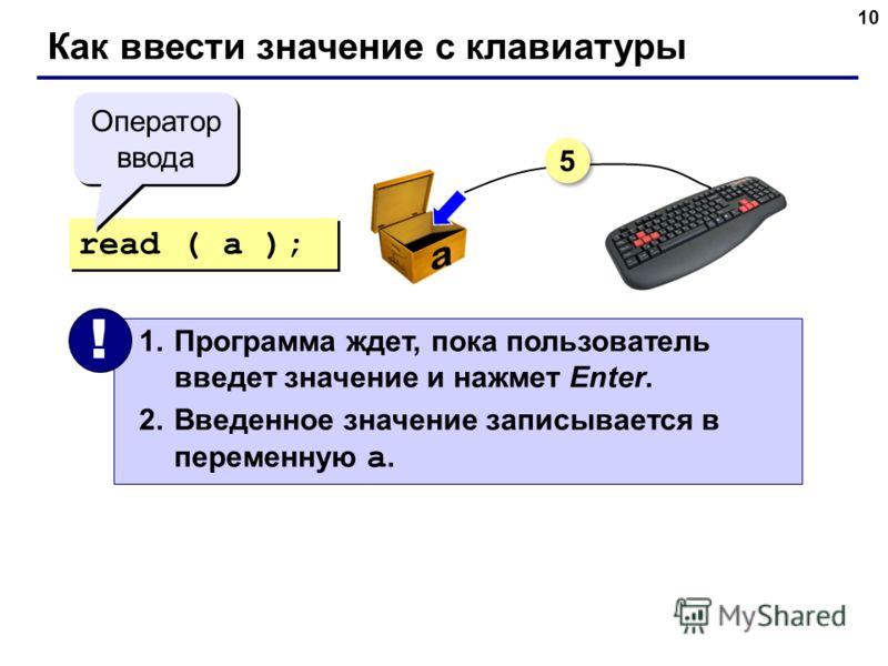 10 Как ввести значение с клавиатуры read ( a ); 1.Программа ждет, пока пользователь введет значение и нажмет Enter. 2.Введенное значение записывается в переменную a. ! Оператор ввода 5 5
