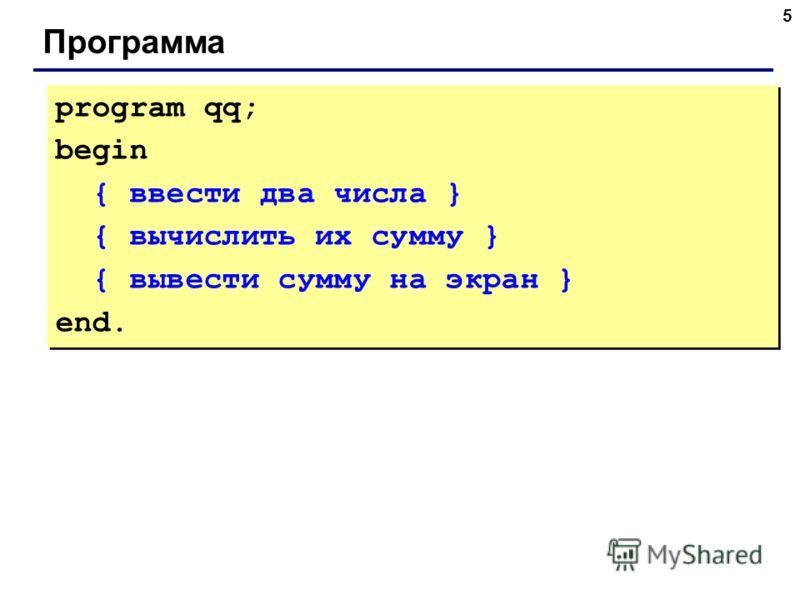 5 Программа program qq; begin { ввести два числа } { вычислить их сумму } { вывести сумму на экран } end. program qq; begin { ввести два числа } { вычислить их сумму } { вывести сумму на экран } end.