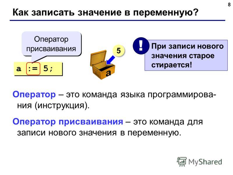 8 Как записать значение в переменную? a := 5; Оператор присваивания При записи нового значения старое стирается! ! 5 5 Оператор – это команда языка программирова- ния (инструкция). Оператор присваивания – это команда для записи нового значения в пере