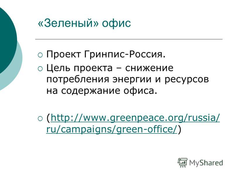 «Зеленый» офис Проект Гринпис-Россия. Цель проекта – снижение потребления энергии и ресурсов на содержание офиса. (http://www.greenpeace.org/russia/ ru/campaigns/green-office/)http://www.greenpeace.org/russia/ ru/campaigns/green-office/