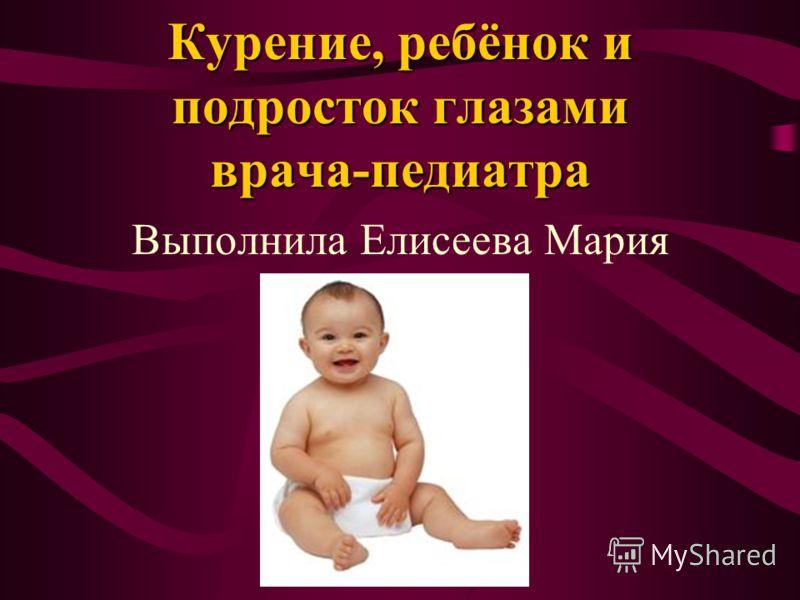 Курение, ребёнок и подросток глазами врача-педиатра Выполнила Елисеева Мария