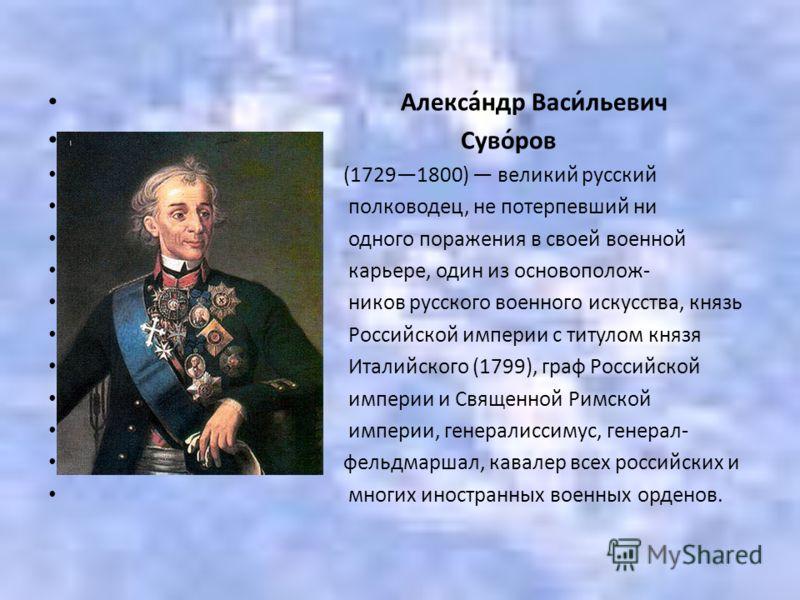 Алекса́ндр Васи́льевич Суво́ров (17291800) великий русский полководец, не потерпевший ни одного поражения в своей военной карьере, один из основополож- ников русского военного искусства, князь Российской империи с титулом князя Италийского (1799), гр