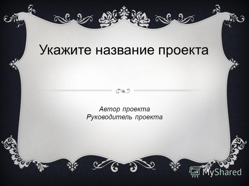 Укажите название проекта Автор проекта Руководитель проекта
