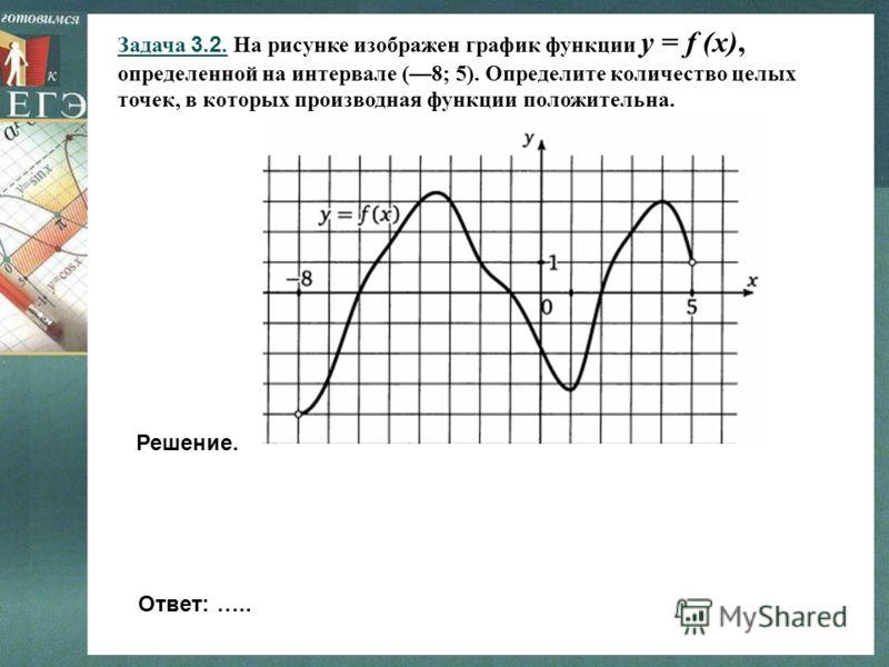 Задача 3.2. На рисунке изображен график функции y = f (x), определенной на интервале (8; 5). Определите количество целых точек, в которых производная функции положительна. Решение. Ответ: …..