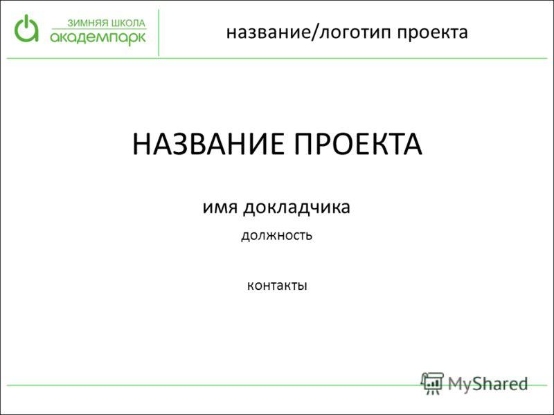 название/логотип проекта НАЗВАНИЕ ПРОЕКТА имя докладчика должность контакты