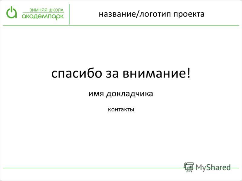 имя докладчика контакты название/логотип проекта спасибо за внимание!