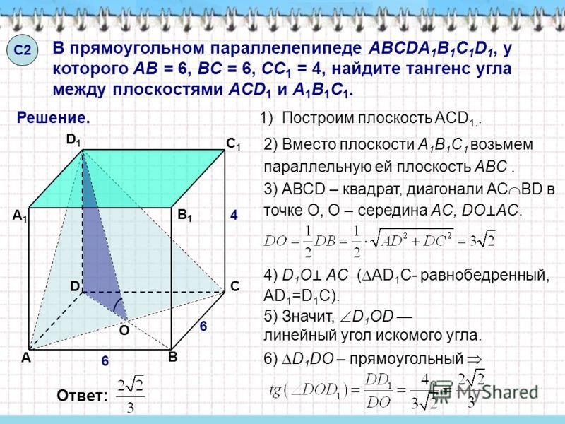 В прямоугольном параллелепипеде ABCDA 1 B 1 C 1 D 1, у которого AB = 6, BC = 6, CC 1 = 4, найдите тангенс угла между плоскостями ACD 1 и A 1 B 1 C 1. С2С2 4) D 1 О AC ( AD 1 C- равнобедренный, AD 1 =D 1 C). Решение. Ответ: O А А1А1 B B1B1 C C1C1 D D1