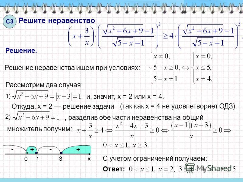 Решите неравенство С3 Решение. Решение неравенства ищем при условиях: Рассмотрим два случая: и, значит, x = 2 или x = 4. Откуда, x = 2 решение задачи 1) 2), разделив обе части неравенства на общий множитель получим: х 01 3 (так как х = 4 не удовлетво