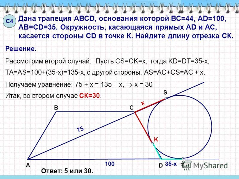 С4С4 Дана трапеция АВСD, основания которой ВС=44, AD=100, AB=CD=35. Окружность, касающаяся прямых AD и АС, касается стороны CD в точке К. Найдите длину отрезка СК. Решение. А ВС D K S T Рассмотрим второй случай.Пусть CS=CK=x, ТA=AS=100+(35-x)=135-x,